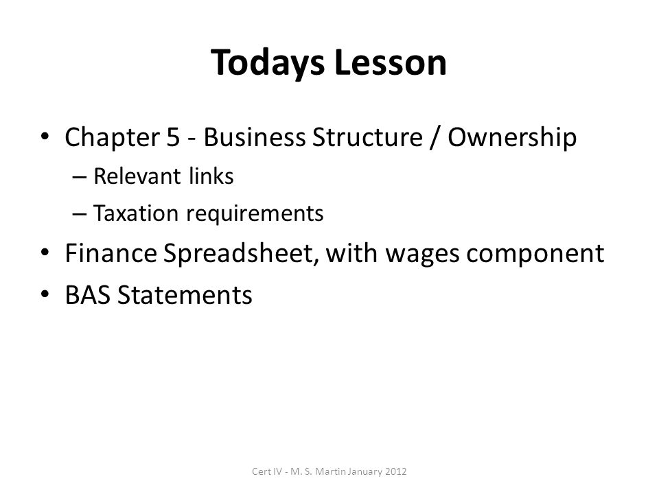 Todays Lesson Chapter 5 - Business Structure / Ownership – Relevant links – Taxation requirements Finance Spreadsheet, with wages component BAS Statements Cert IV - M.
