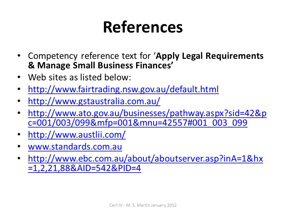 References Competency reference text for 'Apply Legal Requirements & Manage Small Business Finances' Web sites as listed below: http://www.fairtrading.nsw.gov.au/default.html http://www.gstaustralia.com.au/ http://www.ato.gov.au/businesses/pathway.aspx sid=42&p c=001/003/099&mfp=001&mnu=42557#001_003_099 http://www.ato.gov.au/businesses/pathway.aspx sid=42&p c=001/003/099&mfp=001&mnu=42557#001_003_099 http://www.austlii.com/ www.standards.com.au http://www.ebc.com.au/about/aboutserver.asp inA=1&hx =1,2,21,88&AID=542&PID=4 http://www.ebc.com.au/about/aboutserver.asp inA=1&hx =1,2,21,88&AID=542&PID=4 Cert IV - M.