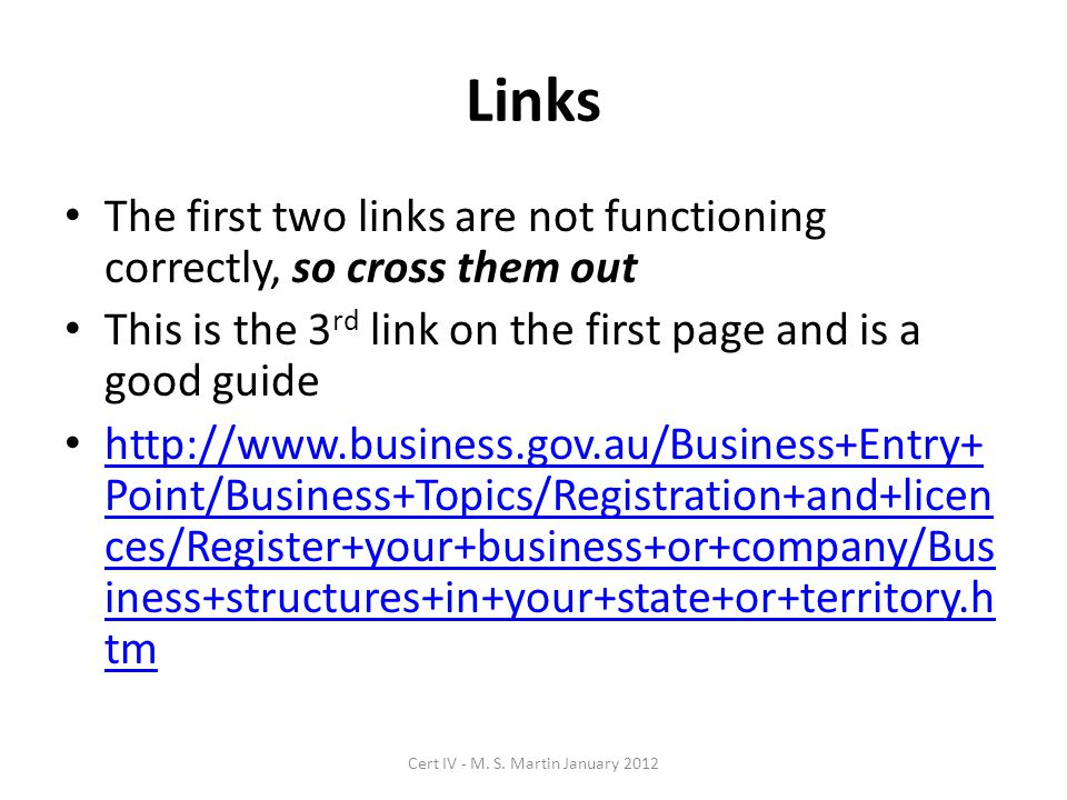 Links The first two links are not functioning correctly, so cross them out This is the 3 rd link on the first page and is a good guide http://www.business.gov.au/Business+Entry+ Point/Business+Topics/Registration+and+licen ces/Register+your+business+or+company/Bus iness+structures+in+your+state+or+territory.h tm http://www.business.gov.au/Business+Entry+ Point/Business+Topics/Registration+and+licen ces/Register+your+business+or+company/Bus iness+structures+in+your+state+or+territory.h tm Cert IV - M.