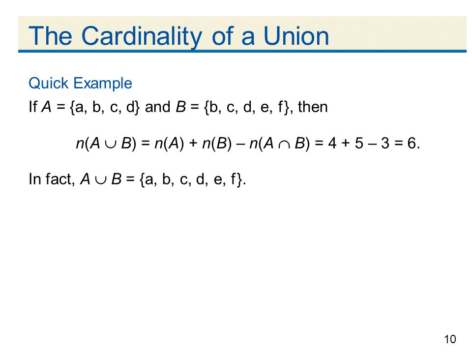 10 The Cardinality of a Union Quick Example If A = {a, b, c, d} and B = {b, c, d, e, f }, then n(A  B) = n(A) + n(B) – n(A  B) = 4 + 5 – 3 = 6.