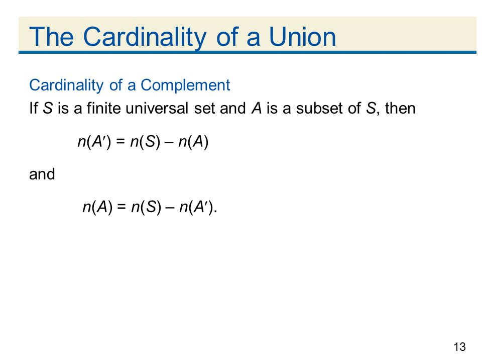 13 The Cardinality of a Union Cardinality of a Complement If S is a finite universal set and A is a subset of S, then n(A) = n(S) – n(A) and n(A) = n(S) – n(A).