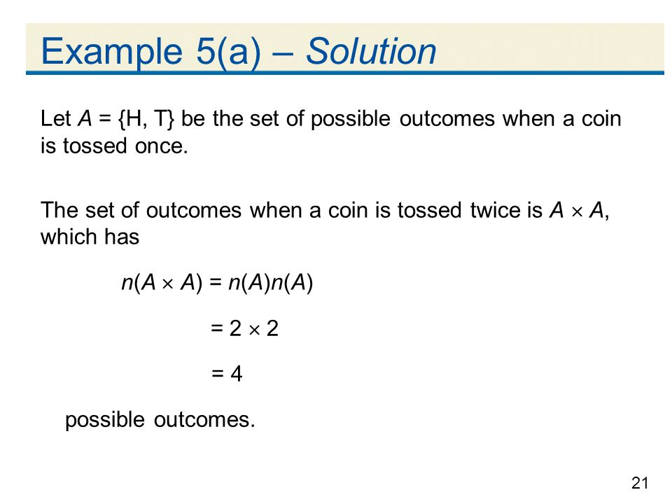21 Example 5(a) – Solution Let A = {H, T} be the set of possible outcomes when a coin is tossed once.
