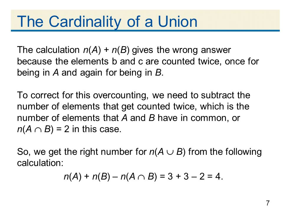 7 The Cardinality of a Union The calculation n(A) + n(B) gives the wrong answer because the elements b and c are counted twice, once for being in A and again for being in B.