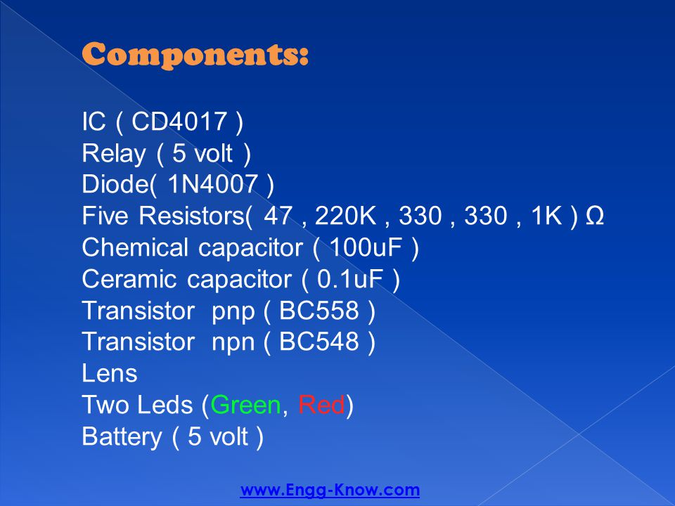 Components: (IC ( CD4017 5 volt ) Relay ( Diode( 1N4007 ) Five Resistors( 47, 220K, 330, 330, 1K ) Ω Chemical capacitor ( 100uF ) Ceramic capacitor ( 0.1uF ) ( Transistor pnp ( BC558 ( Transistor npn ( BC548 Lens (Green, Red) Two Leds ( Battery ( 5 volt www.Engg-Know.com