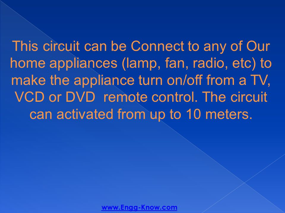 This circuit can be Connect to any of Our home appliances (lamp, fan, radio, etc) to make the appliance turn on/off from a TV, VCD or DVD remote control.