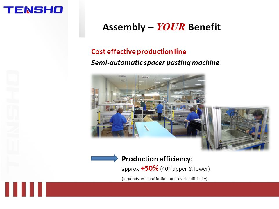 Assembly – YOUR Benefit Cost effective production line Semi-automatic spacer pasting machine Production efficiency: approx +50% (40 upper & lower) (depends on specifications and level of difficulty)