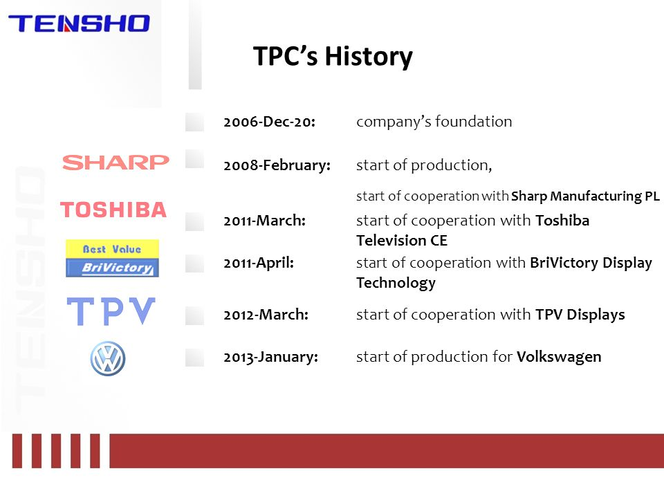 TPC's History 2006-Dec-20:company's foundation 2008-February:start of production, start of cooperation with Sharp Manufacturing PL 2011-March:start of cooperation with Toshiba Television CE 2011-April: start of cooperation with BriVictory Display Technology 2012-March:start of cooperation with TPV Displays 2013-January:start of production for Volkswagen