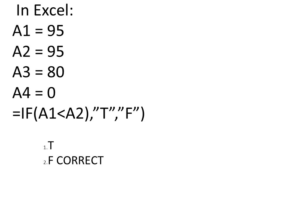 In Excel: A1 = 95 A2 = 95 A3 = 80 A4 = 0 =IF(A1<A2), T , F ) 1. T 2. F CORRECT