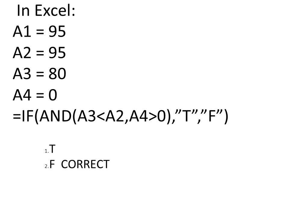 In Excel: A1 = 95 A2 = 95 A3 = 80 A4 = 0 =IF(AND(A3 0), T , F ) 1. T 2. F CORRECT
