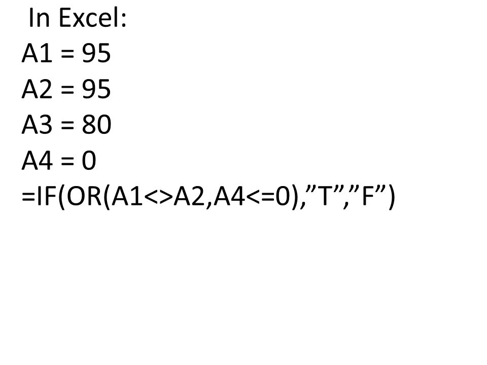In Excel: A1 = 95 A2 = 95 A3 = 80 A4 = 0 =IF(OR(A1<>A2,A4<=0), T , F )