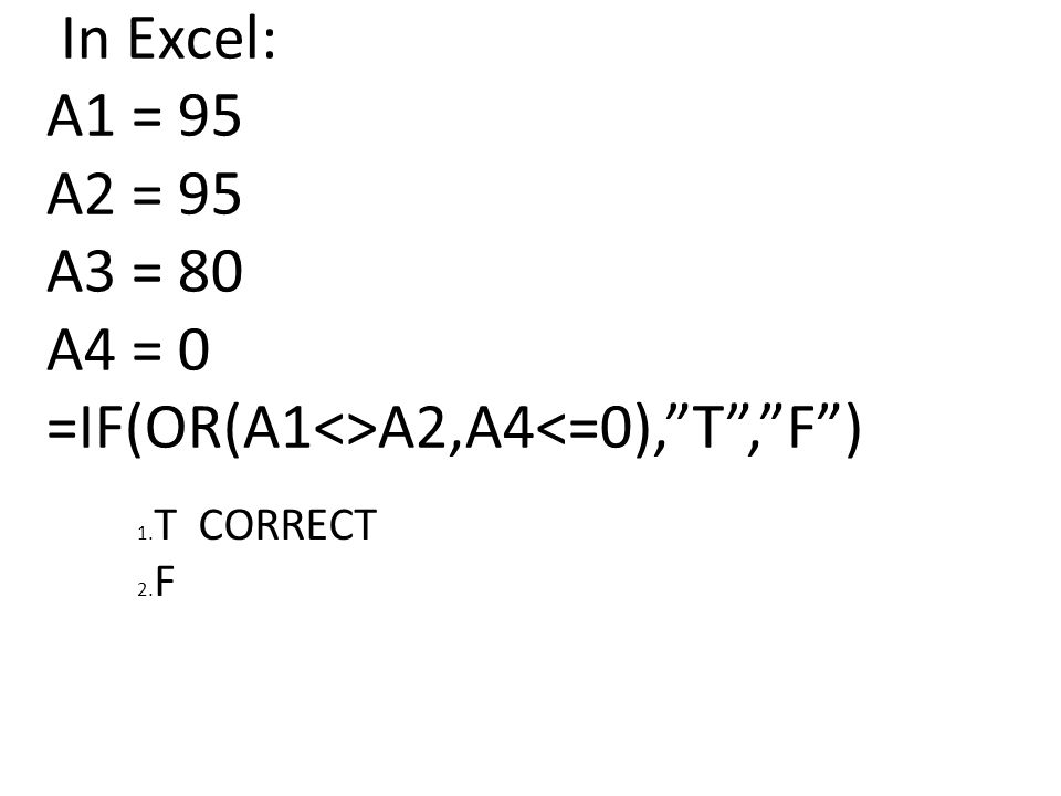 In Excel: A1 = 95 A2 = 95 A3 = 80 A4 = 0 =IF(OR(A1<>A2,A4<=0), T , F ) 1. T CORRECT 2. F