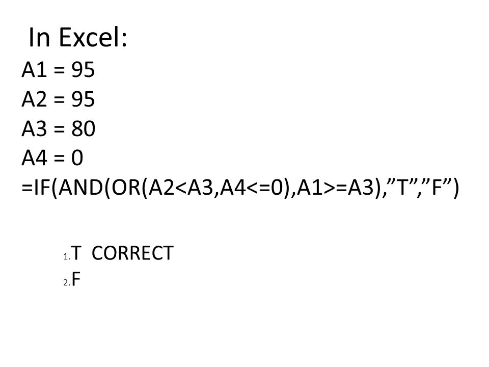 In Excel: A1 = 95 A2 = 95 A3 = 80 A4 = 0 =IF(AND(OR(A2 =A3), T , F ) 1. T CORRECT 2. F