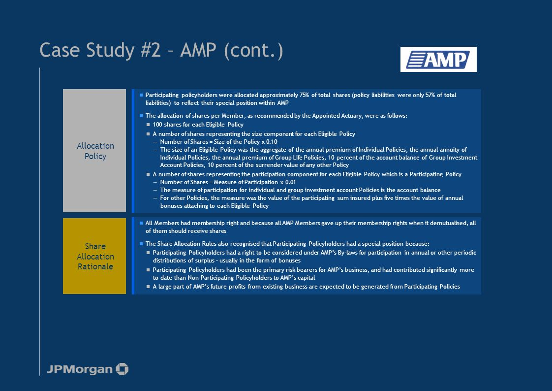 Case Study #2 – AMP (cont.) Participating policyholders were allocated approximately 75% of total shares (policy liabilities were only 57% of total liabilities) to reflect their special position within AMP The allocation of shares per Member, as recommended by the Appointed Actuary, were as follows: 100 shares for each Eligible Policy A number of shares representing the size component for each Eligible Policy —Number of Shares = Size of the Policy x 0.10 —The size of an Eligible Policy was the aggregate of the annual premium of Individual Policies, the annual annuity of Individual Policies, the annual premium of Group Life Policies, 10 percent of the account balance of Group Investment Account Policies, 10 percent of the surrender value of any other Policy A number of shares representing the participation component for each Eligible Policy which is a Participating Policy —Number of Shares = Measure of Participation x 0.01 —The measure of participation for individual and group investment account Policies is the account balance —For other Policies, the measure was the value of the participating sum insured plus five times the value of annual bonuses attaching to each Eligible Policy Participating policyholders were allocated approximately 75% of total shares (policy liabilities were only 57% of total liabilities) to reflect their special position within AMP The allocation of shares per Member, as recommended by the Appointed Actuary, were as follows: 100 shares for each Eligible Policy A number of shares representing the size component for each Eligible Policy —Number of Shares = Size of the Policy x 0.10 —The size of an Eligible Policy was the aggregate of the annual premium of Individual Policies, the annual annuity of Individual Policies, the annual premium of Group Life Policies, 10 percent of the account balance of Group Investment Account Policies, 10 percent of the surrender value of any other Policy A number of shares representing the participation component for each Eligible Policy which is a Participating Policy —Number of Shares = Measure of Participation x 0.01 —The measure of participation for individual and group investment account Policies is the account balance —For other Policies, the measure was the value of the participating sum insured plus five times the value of annual bonuses attaching to each Eligible Policy Allocation Policy Share Allocation Rationale All Members had membership right and because all AMP Members gave up their membership rights when it demutualised, all of them should receive shares The Share Allocation Rules also recognised that Participating Policyholders had a special position because: Participating Policyholders had a right to be considered under AMP's By-laws for participation in annual or other periodic distributions of surplus – usually in the form of bonuses Participating Policyholders had been the primary risk bearers for AMP's business, and had contributed significantly more to date than Non-Participating Policyholders to AMP's capital A large part of AMP's future profits from existing business are expected to be generated from Participating Policies All Members had membership right and because all AMP Members gave up their membership rights when it demutualised, all of them should receive shares The Share Allocation Rules also recognised that Participating Policyholders had a special position because: Participating Policyholders had a right to be considered under AMP's By-laws for participation in annual or other periodic distributions of surplus – usually in the form of bonuses Participating Policyholders had been the primary risk bearers for AMP's business, and had contributed significantly more to date than Non-Participating Policyholders to AMP's capital A large part of AMP's future profits from existing business are expected to be generated from Participating Policies 16