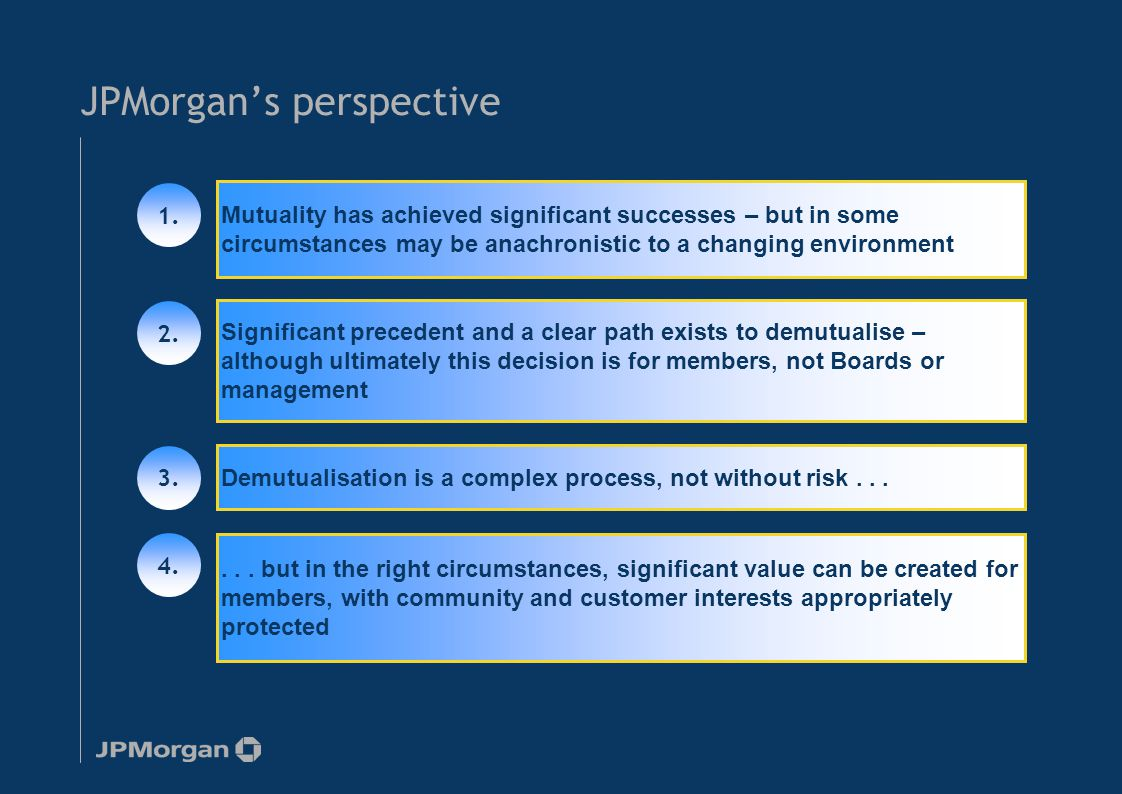JPMorgan's perspective Mutuality has achieved significant successes – but in some circumstances may be anachronistic to a changing environment Significant precedent and a clear path exists to demutualise – although ultimately this decision is for members, not Boards or management Demutualisation is a complex process, not without risk......
