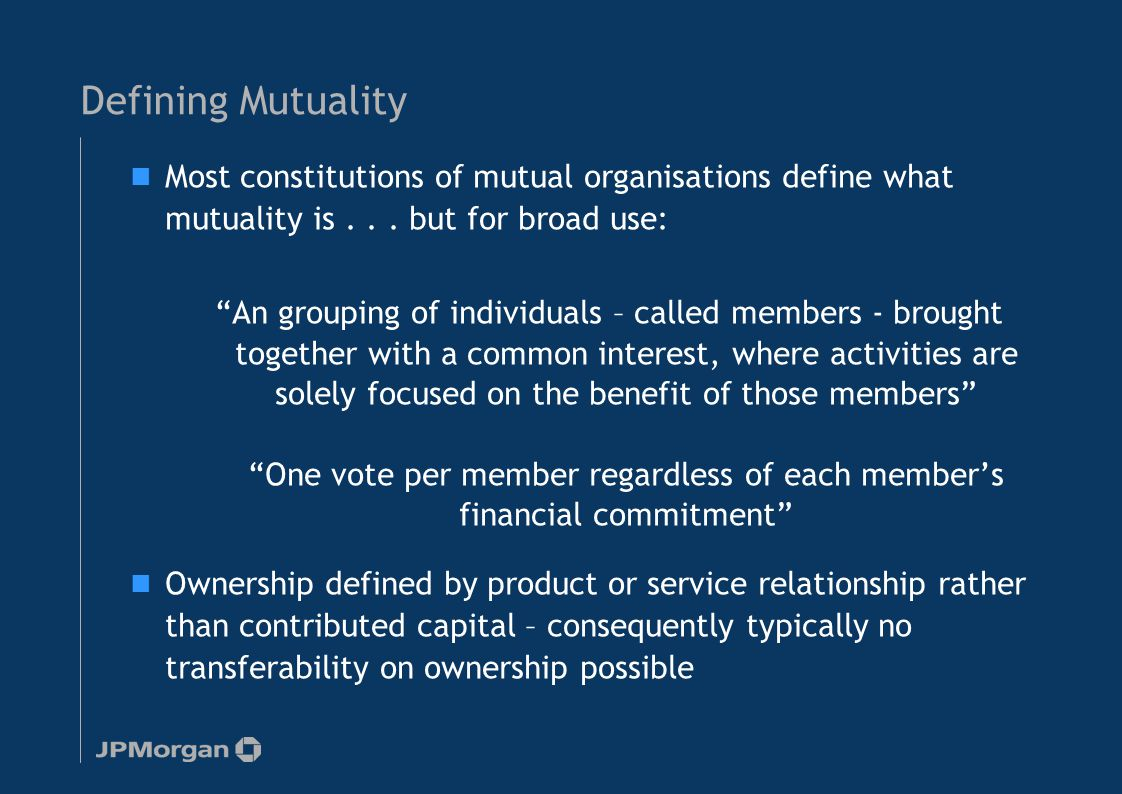 Defining Mutuality Most constitutions of mutual organisations define what mutuality is...