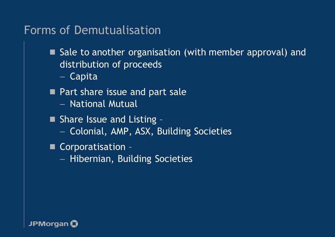 Forms of Demutualisation Sale to another organisation (with member approval) and distribution of proceeds — Capita Part share issue and part sale — National Mutual Share Issue and Listing – — Colonial, AMP, ASX, Building Societies Corporatisation – — Hibernian, Building Societies 6