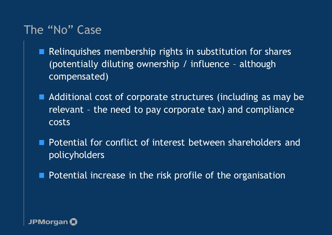 The No Case Relinquishes membership rights in substitution for shares (potentially diluting ownership / influence – although compensated) Additional cost of corporate structures (including as may be relevant – the need to pay corporate tax) and compliance costs Potential for conflict of interest between shareholders and policyholders Potential increase in the risk profile of the organisation 8