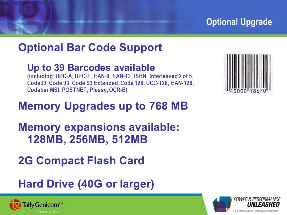 Optional Upgrade Optional Bar Code Support Up to 39 Barcodes available (Including: UPC-A, UPC-E, EAN-8, EAN-13, ISBN, Interleaved 2 of 5, Code39, Code 93, Code 93 Extended, Code 128, UCC-128, EAN-128, Codabar MSI, POSTNET, Plessy, OCR-B) Memory Upgrades up to 768 MB Memory expansions available: 128MB, 256MB, 512MB 2G Compact Flash Card Hard Drive (40G or larger)