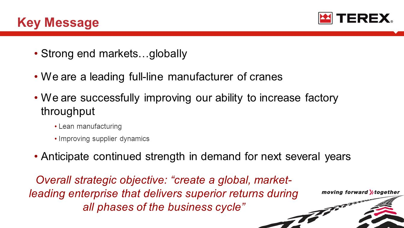 Key Message Strong end markets…globally We are a leading full-line manufacturer of cranes We are successfully improving our ability to increase factory throughput Lean manufacturing Improving supplier dynamics Anticipate continued strength in demand for next several years Overall strategic objective: create a global, market- leading enterprise that delivers superior returns during all phases of the business cycle