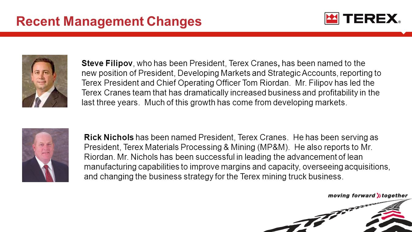 Recent Management Changes Steve Filipov, who has been President, Terex Cranes, has been named to the new position of President, Developing Markets and Strategic Accounts, reporting to Terex President and Chief Operating Officer Tom Riordan.