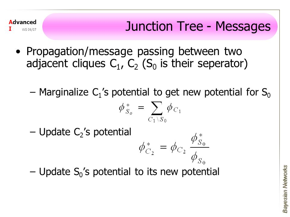 Bayesian Networks Advanced I WS 06/07 Propagation/message passing between two adjacent cliques C 1, C 2 (S 0 is their seperator) –Marginalize C 1 's potential to get new potential for S 0 –Update C 2 's potential –Update S 0 's potential to its new potential Junction Tree - Messages