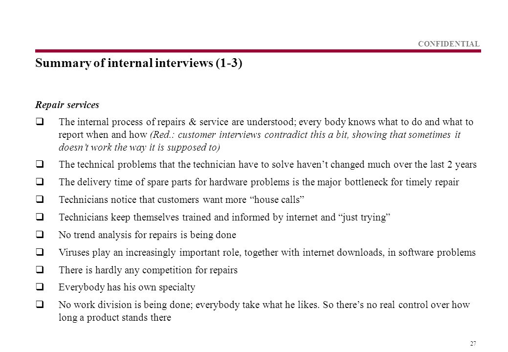 27 CONFIDENTIAL Summary of internal interviews (1-3) Repair services  The internal process of repairs & service are understood; every body knows what to do and what to report when and how (Red.: customer interviews contradict this a bit, showing that sometimes it doesn't work the way it is supposed to)  The technical problems that the technician have to solve haven't changed much over the last 2 years  The delivery time of spare parts for hardware problems is the major bottleneck for timely repair  Technicians notice that customers want more house calls  Technicians keep themselves trained and informed by internet and just trying  No trend analysis for repairs is being done  Viruses play an increasingly important role, together with internet downloads, in software problems  There is hardly any competition for repairs  Everybody has his own specialty  No work division is being done; everybody take what he likes.