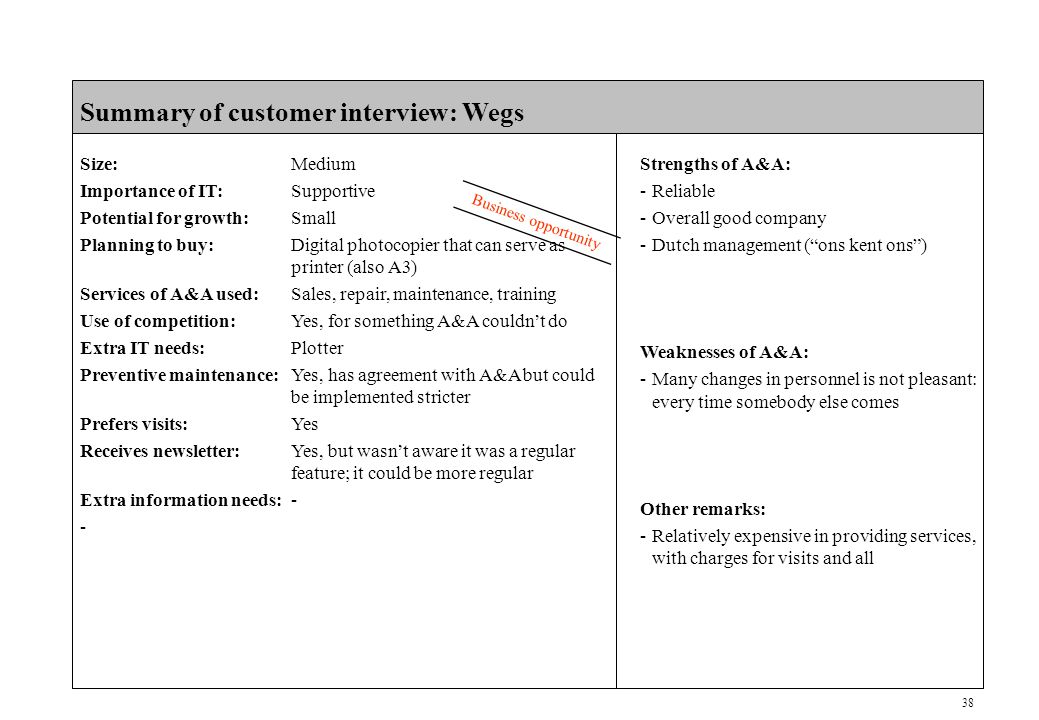 38 CONFIDENTIAL Summary of customer interview: Wegs Size:Medium Importance of IT:Supportive Potential for growth:Small Planning to buy:Digital photocopier that can serve as printer (also A3) Services of A&A used:Sales, repair, maintenance, training Use of competition:Yes, for something A&A couldn't do Extra IT needs:Plotter Preventive maintenance:Yes, has agreement with A&A but could be implemented stricter Prefers visits:Yes Receives newsletter:Yes, but wasn't aware it was a regular feature; it could be more regular Extra information needs:- - Business opportunity Strengths of A&A: -Reliable -Overall good company -Dutch management ( ons kent ons ) Weaknesses of A&A: -Many changes in personnel is not pleasant: every time somebody else comes Other remarks: -Relatively expensive in providing services, with charges for visits and all