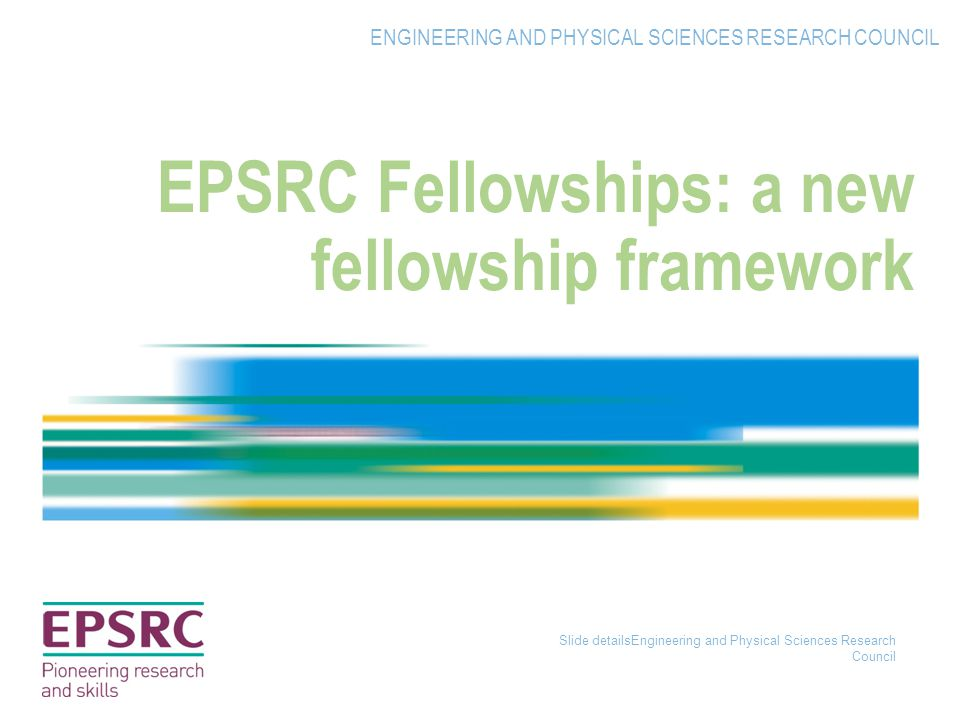 Slide detailsEngineering and Physical Sciences Research Council EPSRC Fellowships: a new fellowship framework ENGINEERING AND PHYSICAL SCIENCES RESEARCH COUNCIL