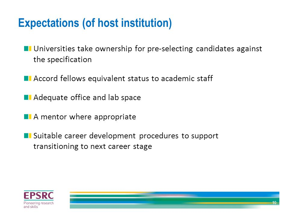 Expectations (of host institution) Universities take ownership for pre-selecting candidates against the specification Accord fellows equivalent status to academic staff Adequate office and lab space A mentor where appropriate Suitable career development procedures to support transitioning to next career stage 10