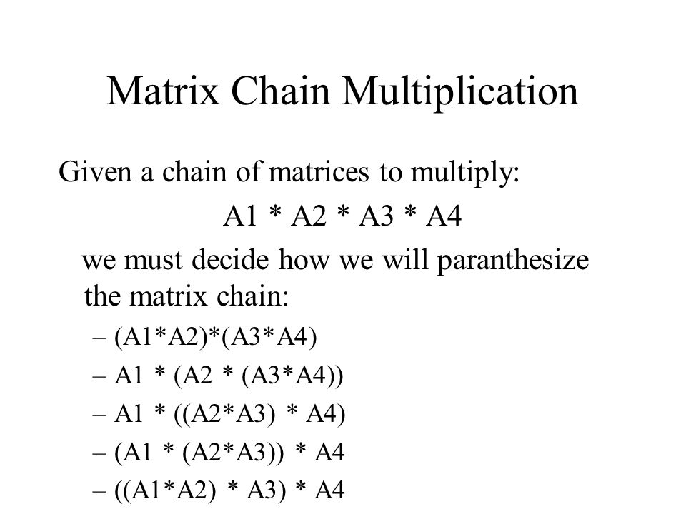 Matrix Chain Multiplication Given a chain of matrices to multiply: A1 * A2 * A3 * A4 we must decide how we will paranthesize the matrix chain: –(A1*A2)*(A3*A4) –A1 * (A2 * (A3*A4)) –A1 * ((A2*A3) * A4) –(A1 * (A2*A3)) * A4 –((A1*A2) * A3) * A4