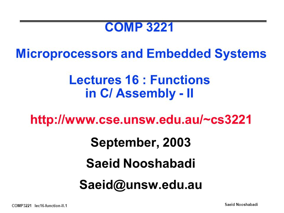 COMP3221 lec16-function-II.1 Saeid Nooshabadi COMP 3221 Microprocessors and Embedded Systems Lectures 16 : Functions in C/ Assembly - II   September, 2003 Saeid Nooshabadi