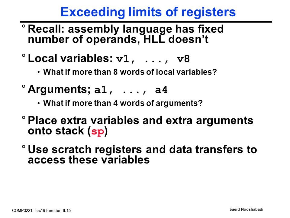 COMP3221 lec16-function-II.15 Saeid Nooshabadi Exceeding limits of registers °Recall: assembly language has fixed number of operands, HLL doesn't °Local variables: v1,..., v8 What if more than 8 words of local variables.