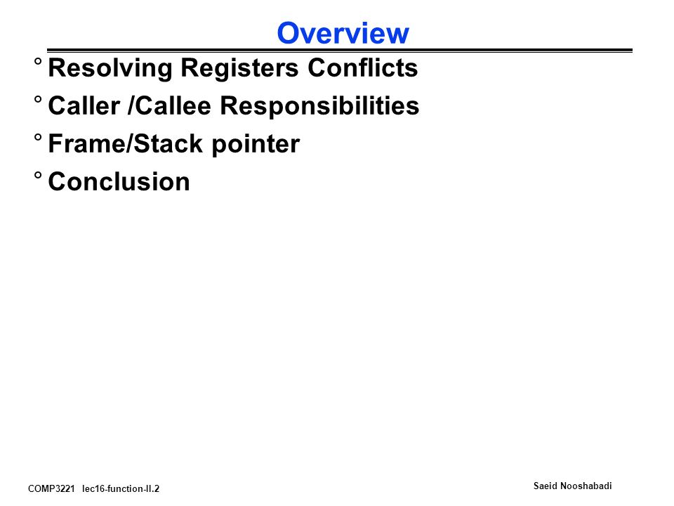 COMP3221 lec16-function-II.2 Saeid Nooshabadi Overview °Resolving Registers Conflicts °Caller /Callee Responsibilities °Frame/Stack pointer °Conclusion