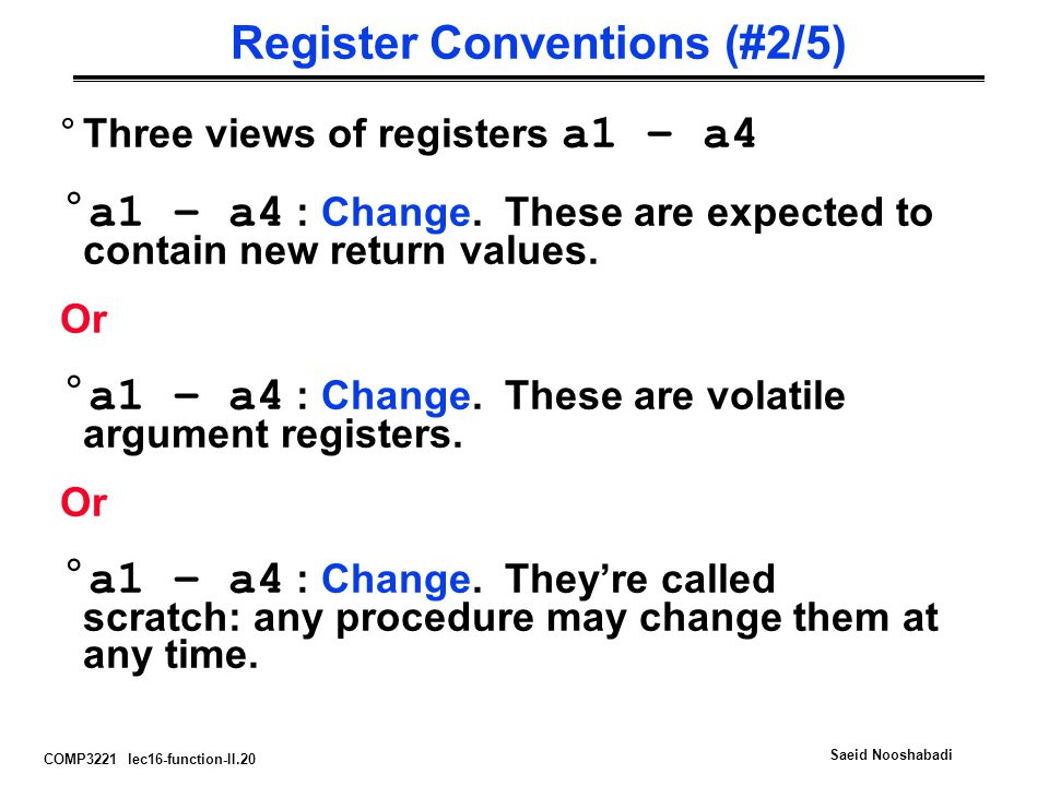 COMP3221 lec16-function-II.20 Saeid Nooshabadi Register Conventions (#2/5) °Three views of registers a1 – a4 °a1 – a4 : Change.