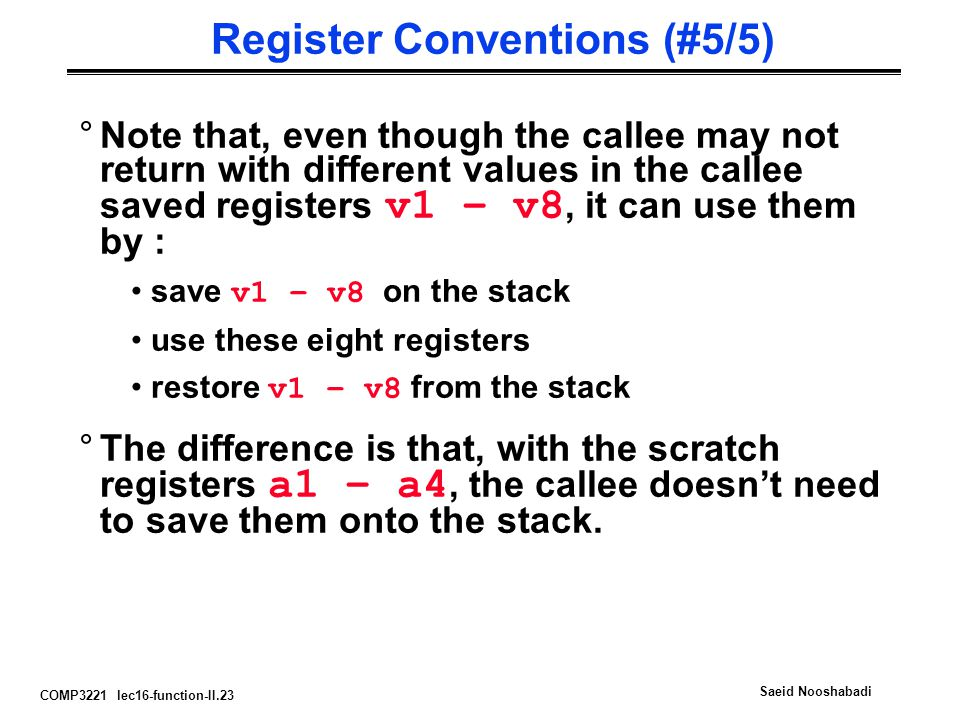 COMP3221 lec16-function-II.23 Saeid Nooshabadi Register Conventions (#5/5) °Note that, even though the callee may not return with different values in the callee saved registers v1 – v8, it can use them by : save v1 – v8 on the stack use these eight registers restore v1 – v8 from the stack °The difference is that, with the scratch registers a1 – a4, the callee doesn't need to save them onto the stack.