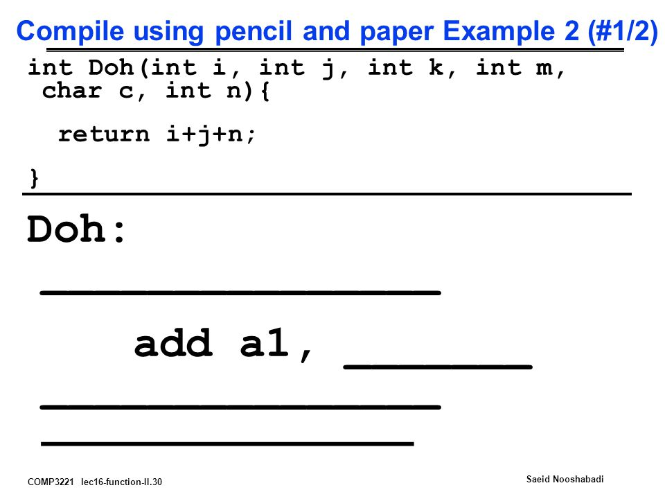 COMP3221 lec16-function-II.30 Saeid Nooshabadi Compile using pencil and paper Example 2 (#1/2) int Doh(int i, int j, int k, int m, char c, int n){ return i+j+n; } Doh: _______________ add a1, _______ _______________ _______________