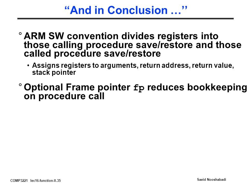 COMP3221 lec16-function-II.35 Saeid Nooshabadi And in Conclusion …'' °ARM SW convention divides registers into those calling procedure save/restore and those called procedure save/restore Assigns registers to arguments, return address, return value, stack pointer °Optional Frame pointer fp reduces bookkeeping on procedure call