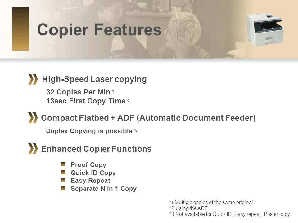 Compact Flatbed + ADF (Automatic Document Feeder) Copier Features Enhanced Copier Functions Proof Copy Quick ID Copy Easy Repeat Separate N in 1 Copy High-Speed Laser copying 32 Copies Per Min *1 13sec First Copy Time *2 Duplex Copying is possible *3 *1 Multiple copies of the same original *2 Using the ADF *3 Not available for Quick ID, Easy repeat, Poster copy