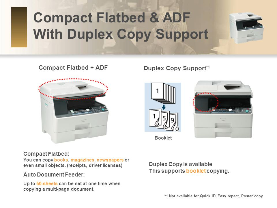 Compact Flatbed & ADF With Duplex Copy Support Compact Flatbed: You can copy books, magazines, newspapers or even small objects.