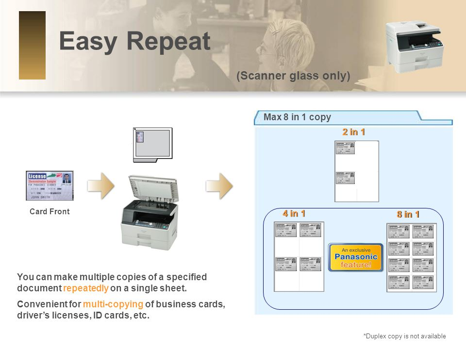 Easy Repeat (Scanner glass only) Max 8 in 1 copy 2 in 1 Card Front 4 in 1 8 in 1 *Duplex copy is not available You can make multiple copies of a specified document repeatedly on a single sheet.