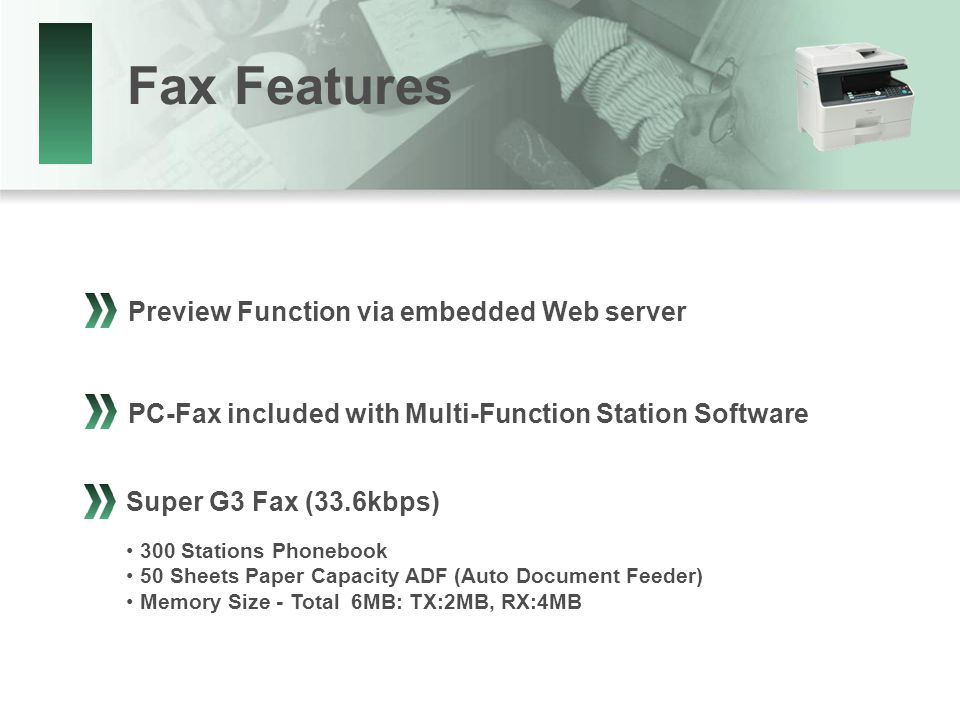 Fax Features Preview Function via embedded Web server PC-Fax included with Multi-Function Station Software 300 Stations Phonebook 50 Sheets Paper Capacity ADF (Auto Document Feeder) Memory Size - Total 6MB: TX:2MB, RX:4MB Super G3 Fax (33.6kbps)