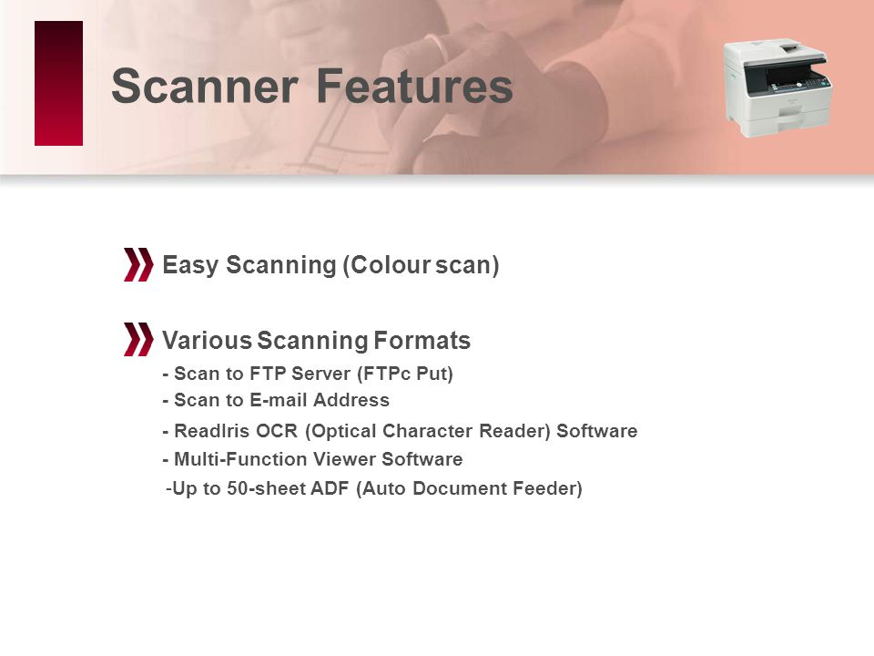 Scanner Features Various Scanning Formats Easy Scanning (Colour scan) - Multi-Function Viewer Software - ReadIris OCR (Optical Character Reader) Software -Up to 50-sheet ADF (Auto Document Feeder) - Scan to FTP Server (FTPc Put) - Scan to E-mail Address