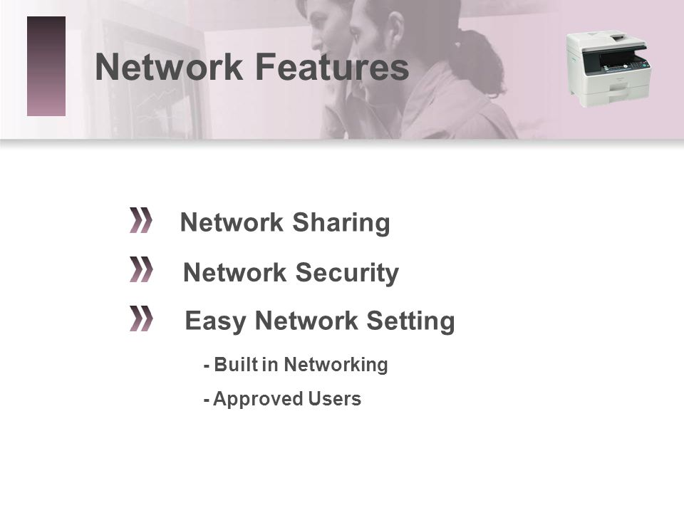 Network Sharing Network Security Easy Network Setting - Built in Networking - Approved Users Network Features