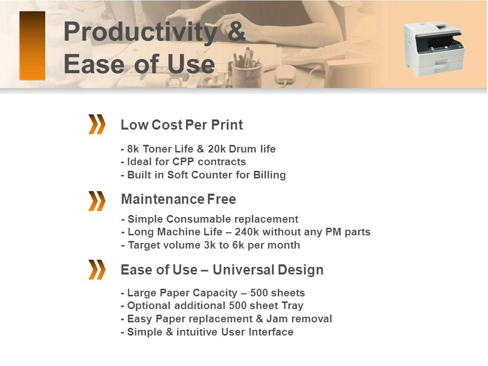 Productivity & Ease of Use Ease of Use – Universal Design - Large Paper Capacity – 500 sheets - Optional additional 500 sheet Tray - Easy Paper replacement & Jam removal - Simple & intuitive User Interface Low Cost Per Print Maintenance Free - 8k Toner Life & 20k Drum life - Ideal for CPP contracts - Built in Soft Counter for Billing - Simple Consumable replacement - Long Machine Life – 240k without any PM parts - Target volume 3k to 6k per month