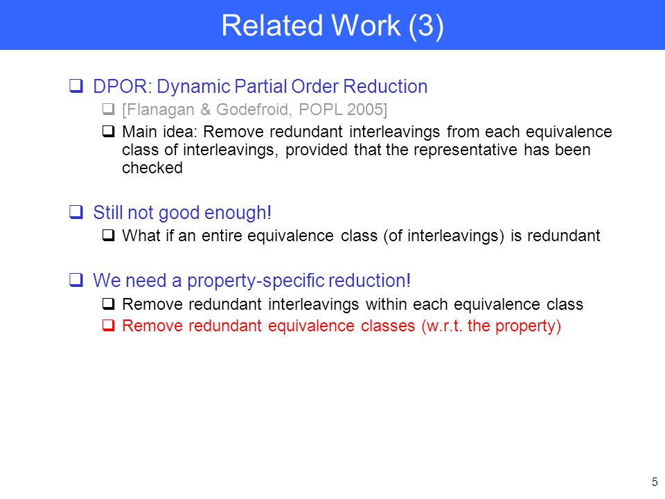 5 Related Work (3)  DPOR: Dynamic Partial Order Reduction  [Flanagan & Godefroid, POPL 2005]  Main idea: Remove redundant interleavings from each equivalence class of interleavings, provided that the representative has been checked  Still not good enough.