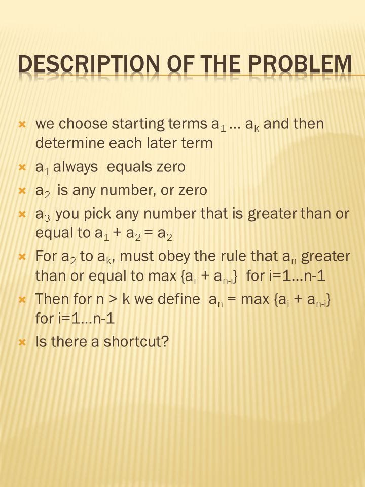  we choose starting terms a 1 … a k and then determine each later term  a 1 always equals zero  a 2 is any number, or zero  a 3 you pick any number that is greater than or equal to a 1 + a 2 = a 2  For a 2 to a k, must obey the rule that a n greater than or equal to max {a i + a n-i } for i=1…n-1  Then for n > k we define a n = max {a i + a n-i } for i=1…n-1  Is there a shortcut