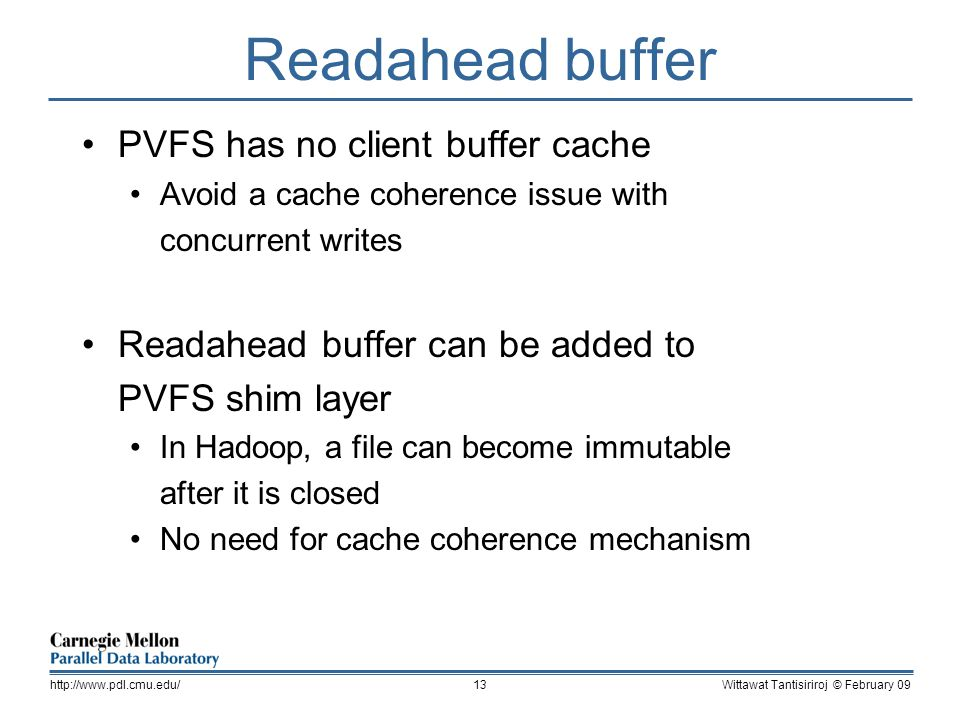 Readahead buffer PVFS has no client buffer cache Avoid a cache coherence issue with concurrent writes Readahead buffer can be added to PVFS shim layer In Hadoop, a file can become immutable after it is closed No need for cache coherence mechanism Wittawat Tantisiriroj © February 09http://www.pdl.cmu.edu/13