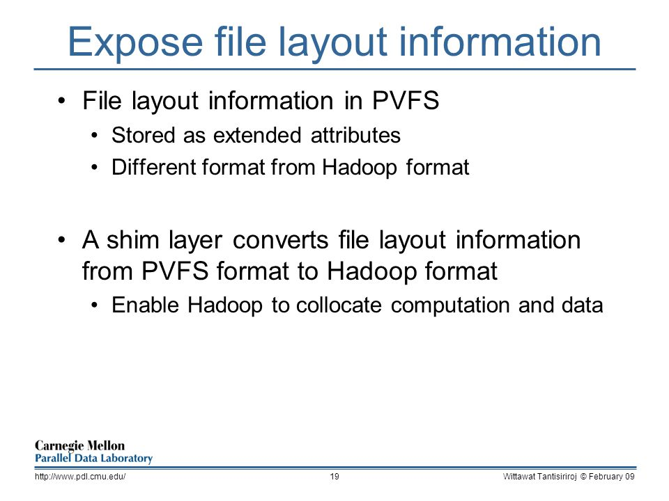 Expose file layout information File layout information in PVFS Stored as extended attributes Different format from Hadoop format A shim layer converts file layout information from PVFS format to Hadoop format Enable Hadoop to collocate computation and data Wittawat Tantisiriroj © February 09http://www.pdl.cmu.edu/19