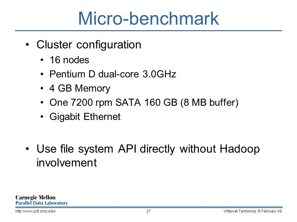Micro-benchmark Cluster configuration 16 nodes Pentium D dual-core 3.0GHz 4 GB Memory One 7200 rpm SATA 160 GB (8 MB buffer) Gigabit Ethernet Use file system API directly without Hadoop involvement Wittawat Tantisiriroj © February 09http://www.pdl.cmu.edu/27