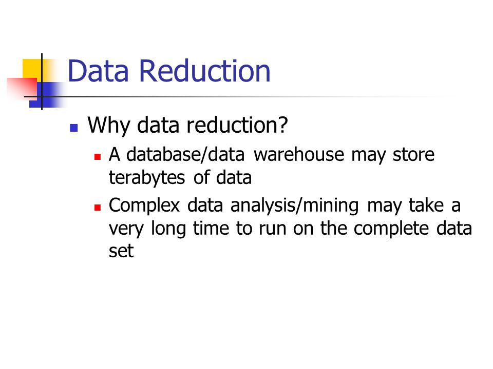 Data Reduction Why data reduction.
